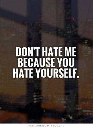 Don't hate me because you hate yourself. Picture Quote #1
