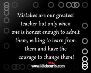Learn from mistakes,admit when you are wrong, and try to fix it.