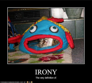 ... out of irony, so what have you come across that you found ironic