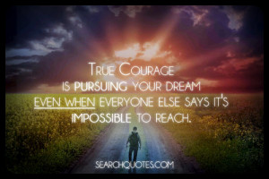 True courage is pursuing your dream even when everyone else says it's ...