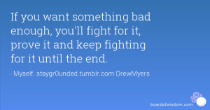 If you want something bad enough, you'll fight for it, prove it and ...
