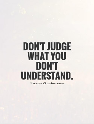 Don't judge what you don't understand Picture Quote #1