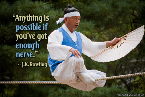 """... Anything is possible if you've got enough nerve."""" ~ J.K. Rowling"""