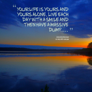 Quotes Picture: your life is yours and yours alone live each day with ...