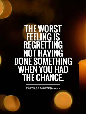 The worst feeling is regretting not having done something when you had ...