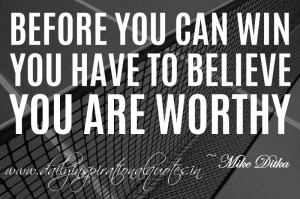 ... you have to believe you are worthy. ~ Mike Ditka ( Inspiring Quotes
