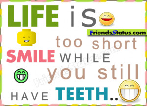 Life is too short smile while you still have teeth.