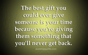 The best gift you could ever give someone is your time because you ...