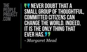 Never doubt that a small group of thoughtful, commited citizens can ...