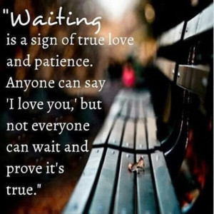 waiting is a sign of true love and patience. Anyone can say I Love You ...