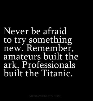 Never be afraid to try something new. Remember, amateurs built the ark ...