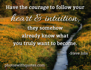Have The Courage To Follow Your Heart & Intuition They Somehow Already ...