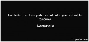 am better than I was yesterday but not as good as I will be tomorrow ...
