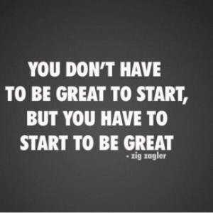 ... to be great to start, but you have to start to be great