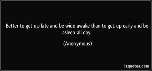 Better to get up late and be wide awake than to get up early and be ...