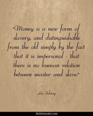 Money is a new form of slavery, and distinguishable from the old ...