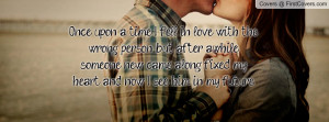 Once upon a time, I fell in love with the wrong person, but after ...