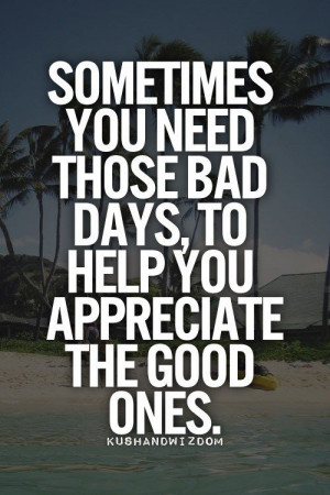 Bad Day Quotes - Quote – Sometimes You Need Those Bad Days | Quotes ...