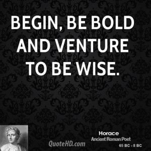 Begin, be bold and venture to be wise.