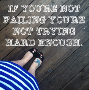 if+you're+not+failing+youre+not+trying+hard+enough+quote.jpg