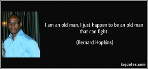 am an old man, I just happen to be an old man that can fight ...