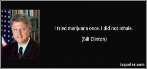 tried marijuana once. I did not inhale. - Bill Clinton