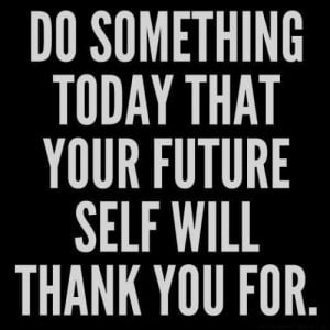 Do something today that your future self will thank you for.""