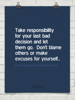 responsibility for your last bad decision and let them go. don't blame ...