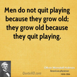 Men do not quit playing because they grow old; they grow old because ...