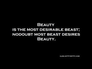 Beauty is the most desirable beast; nodoubt most beast desires beauty.