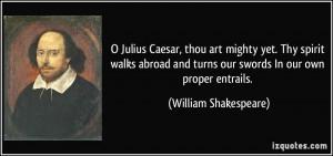 Julius Caesar, thou art mighty yet. Thy spirit walks abroad and ...