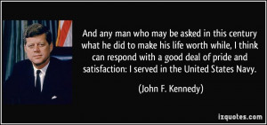... satisfaction: I served in the United States Navy. - John F. Kennedy