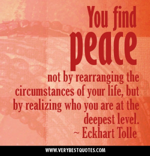 You find peace not by rearranging the circumstances of your life, but ...