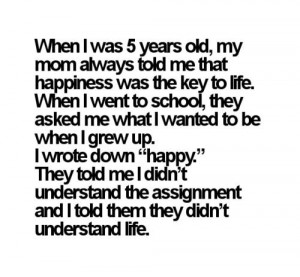 ... Quotes: When i was 5 years old, my mom always told me that happiness
