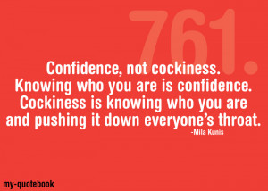 Confidence, not cockiness. Knowing who you are is confidence ...