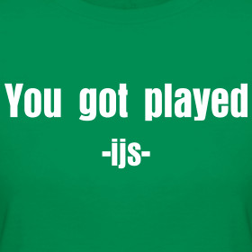Design ~ You got played -ijs- I'm just saying tee