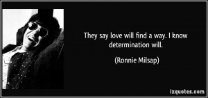 They say love will find a way. I know determination will. - Ronnie ...