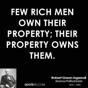 Few rich men own their property; their property owns them.