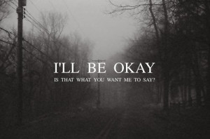 will be okay i ll be okay is that what you want me to say