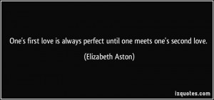 One's first love is always perfect until one meets one's second love ...