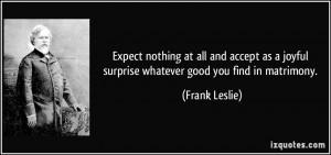 ... joyful surprise whatever good you find in matrimony. - Frank Leslie