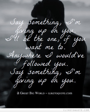 Say something, I'm giving up on you. I'll be the one, if you want me ...