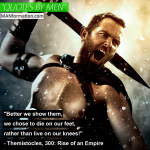 "... than live on our knees!"" – Themistocles, 300: Rise of an Empire"