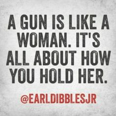 gun is like a woman. It's all about how you hold her. Earl Dibbles ...