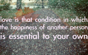 Love is the condition in which the happiness of another person is ...