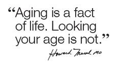 Aging is a fact of life. looking your age is not.' More