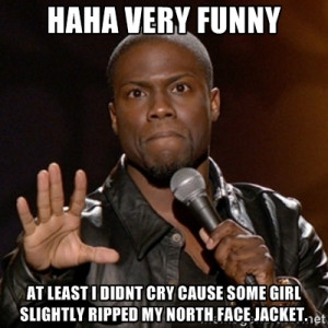 haha very funny at least i didnt cry cause some girl slightly ripped ...