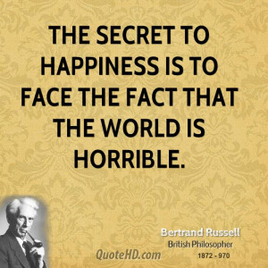 The secret to happiness is to face the fact that the world is horrible ...