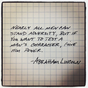 ... you want to test a man's character, give him power. ~Abraham Lincoln
