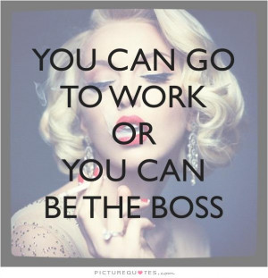 You can go to work, or you can be the boss Picture Quote #1